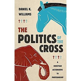The Politics of the Cross  A Christian Alternative to Partisanship by Daniel K Williams
