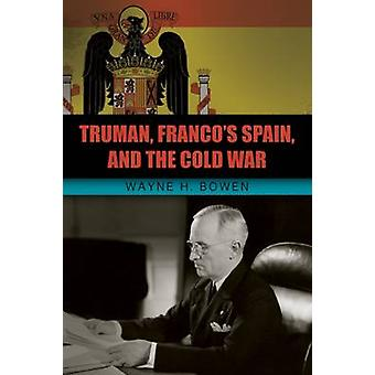 Truman Francos Spanien und der Kalte Krieg von Wayne H. Bowen
