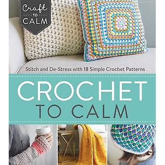 Crochet to Calm - Stitch and De-Stress with 18 Colorful Crochet Patter