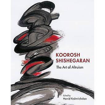 Koorosh Shishegaran - The Art of Altruism - 2017 by Hamid Dabashi - Abb