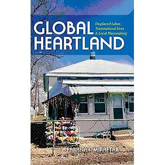 Global Heartland Displaced Labor Transnational Lives and Local Placemaking by Miraftab & Faranak