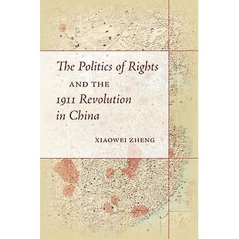 The Politics of Rights and the 1911 Revolution in China by Xiaowei Zh