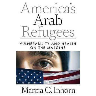 America's Arab Refugees - Vulnerability and Health on the Margins by M