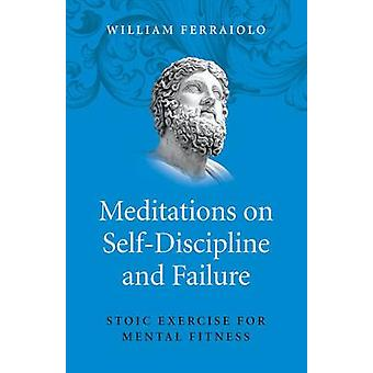Meditations on SelfDiscipline and Failure by William Ferraiolo