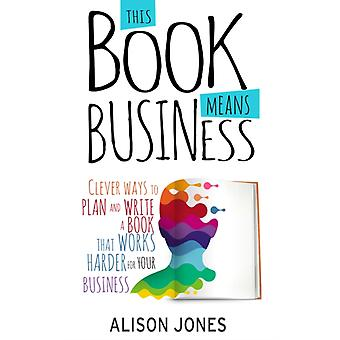 This Book Means Business Clever ways to plan and write a book that works harder for your business by Jones & Alison