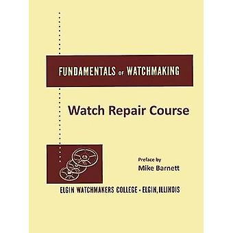 Fundamentals of Watchmaking  Elgin Watchmakers College Watch Repair Course by Barnett & Mike