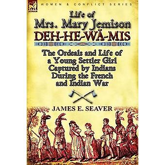 Life of Mrs. Mary Jemison DehHeW MISThe Ordeals and Life of a Young Settler Girl Captured by Indians During the French and Indian War by Seaver & James E.