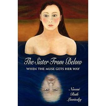 The Sister From Below When the Muse Gets Her Way by Lowinsky & Naomi Ruth