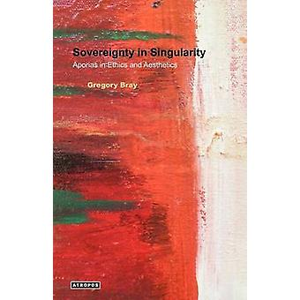 Sovereignty in Singularity Aporias in Ethics and Aesthetics by Bray & Gregory