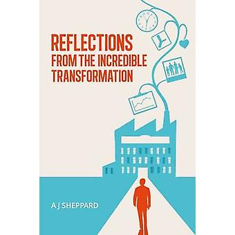 Reflections from the Incredible Transformation An Exploration in Lateral Thinking between Business Life and Spiritual Life by Sheppard & A J