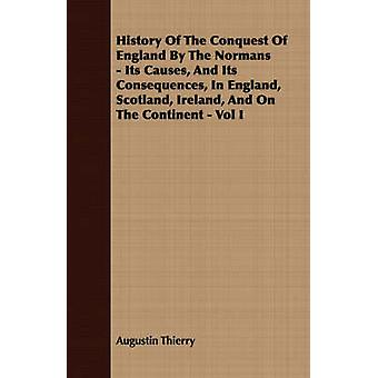 History Of The Conquest Of England By The Normans  Its Causes And Its Consequences In England Scotland Ireland And On The Continent  Vol I by Thierry & Augustin