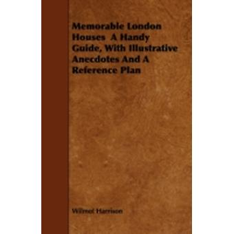 Memorable London Houses  A Handy Guide With Illustrative Anecdotes And A Reference Plan by Harrison & Wilmot