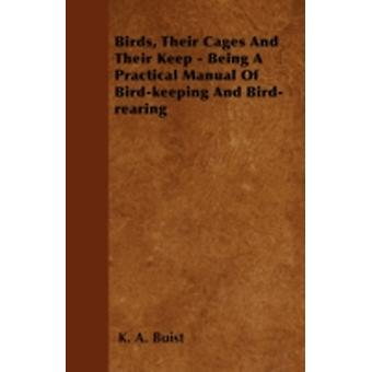 Birds Their Cages and Their Keep  Being a Practical Manual of BirdKeeping and BirdRearing by Buist & K. A.