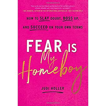 Fear Is My Homeboy - How to Slay Doubt - Boss Up - and Succeed on Your