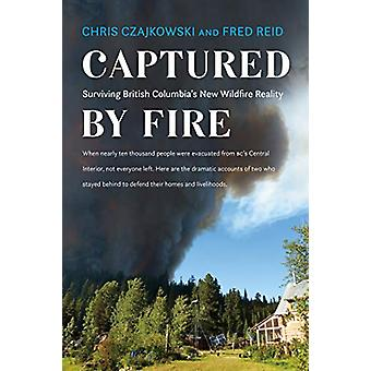 Captured by Fire - Surviving British Columbia's New Wildfire Reality b