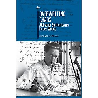 Overwriting Chaos  Aleksandr Solzhenitsyns Fictive Worlds by Richard Tempest