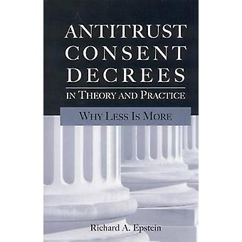 Antitrust Consent Decrees in Theory and Practice - Why Less is More by