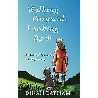 Walking Forward - Looking Back - A District Nurse's Life Journey by Di