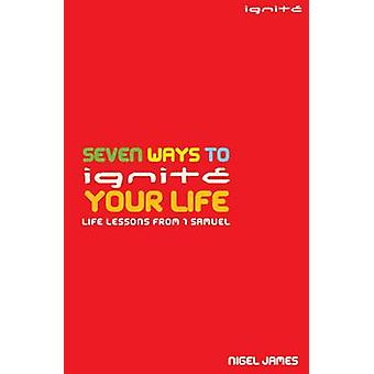 Seven Ways to Ignite Your Life - Life Lessons from 1 Samuel by Nigel J