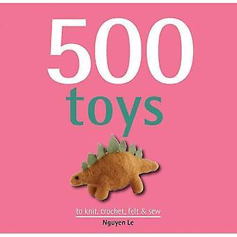 500 Spielzeuge: Stricken, häkeln, fühlte & Nähen