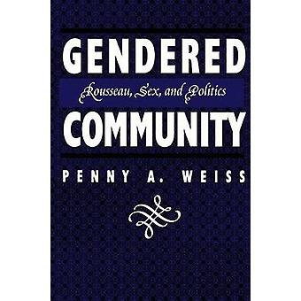 Gendered Community Rousseau Sex and Politics by Weiss & Penny A.