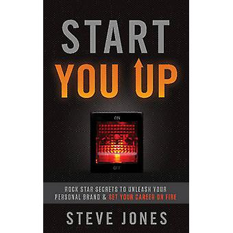 Start You Up - Rock Star Secrets to Unleash Your Personal Brand and Se