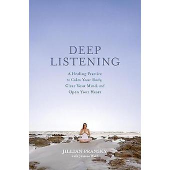Deep Listening  A Healing Practice to Calm Your Body Clear Your Mind and Open Your Heart by Jillian Pransky