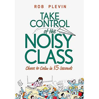 Take Control of the Noisy Class Chaos to Calm in 15 Seconds Supereffective classroom management strategies for teachers in todays toughest classrooms by Plevin & Rob