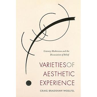 Varieties of Aesthetic Experience  Literary Modernism and the Dissociation of Belief by Craig Bradshaw Woelfel