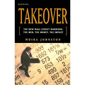 Takeover The New Wall Street Warriors The Men the Money the Impact by Johnston & Moira