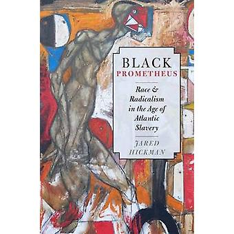 Black Prometheus Race and Radicalism in the Age of Atlantic Slavery by Hickman & Jared