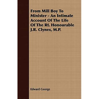 From Mill Boy To Minister  An Intimate Account Of The Life Of The Rt. Honourable J.R. Clynes M.P. by George & Edward