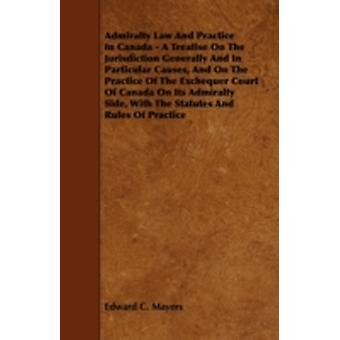 Admiralty Law and Practice in Canada  A Treatise on the Jurisdiction Generally and in Particular Causes and on the Practice of the Exchequer Court o by Mayers & Edward C.