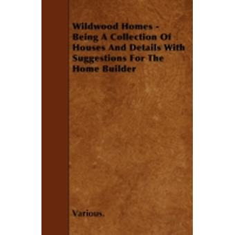 Wildwood Homes  Being a Collection of Houses and Details with Suggestions for the Home Builder by Various