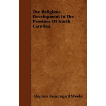 The Religious Development In The Province Of North Carolina by Weeks & Stephen Beauregard