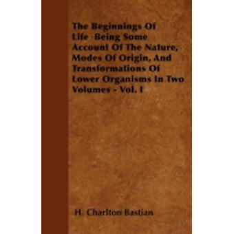 The Beginnings Of Life  Being Some Account Of The Nature Modes Of Origin And Transformations Of Lower Organisms In Two Volumes  Vol. I by Bastian & H. Charlton
