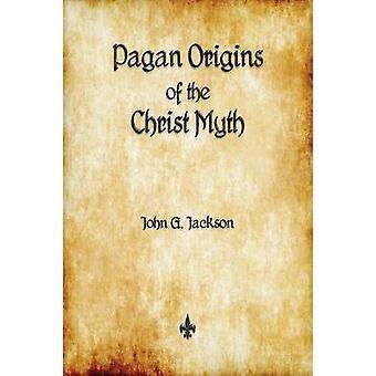 Pagan Origins of the Christ Myth by Jackson & John G.