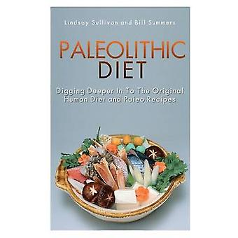 Paleolithic Diet Digging Deeper Into the Original Human Diet and Paleo Recipes by Sullivan & Lindsay