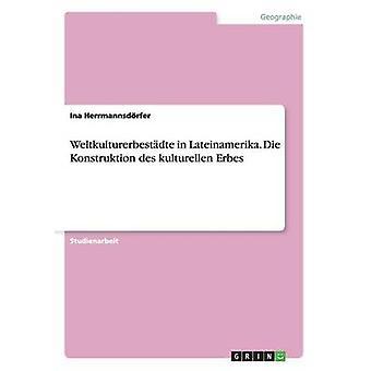 Weltkulturerbestdte in Lateinamerika. Die Konstruktion des kulturellen Erbes by Herrmannsdrfer & Ina