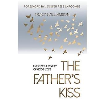 The Father's Kiss - Living in the Reality of God's Love by Tracy Willi