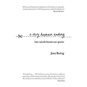A Very Human Ending - How suicide haunts our species by Jesse Bering -
