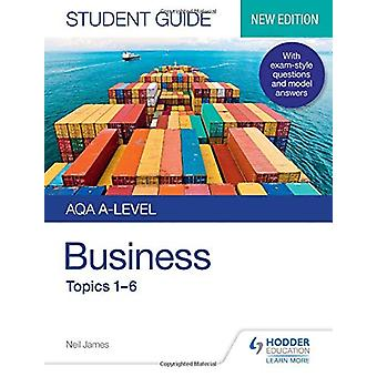 AQA A-level Business Student Guide 1 - Topics 1-6 by Neil James - 9781