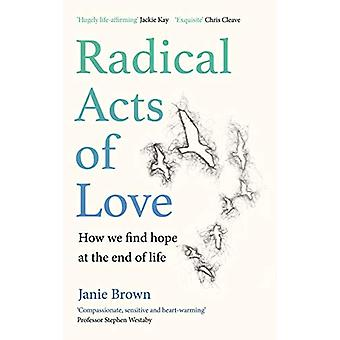 Radical Acts of Love - How We Find Hope at the End of Life by Janie Br