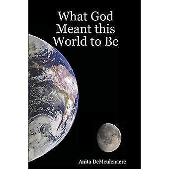 What God Meant This World to Be by Anita Demeulenaere - 9780615150338