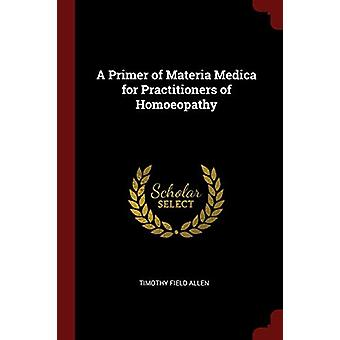 A Primer of Materia Medica for Practitioners of Homoeopathy by Timoth