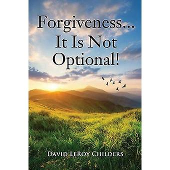 Forgiveness...It Is Not Optional! by David Leroy Childers - 978154563