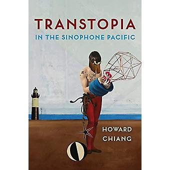 Transtopia in de Sinophone Pacific door Howard Chiang