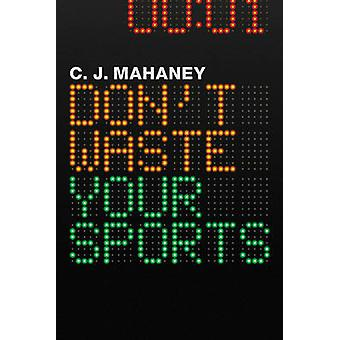 Dont Waste Your Sports by C.J. Mahaney