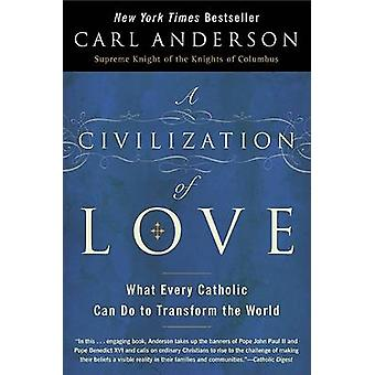 A Civilization of Love  What Every Catholic can do to Transform the Worl by Carl Anderson