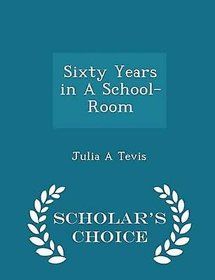Sixty Years in A SchoolRoom  Scholars Choice Edition by Tevis & Julia A